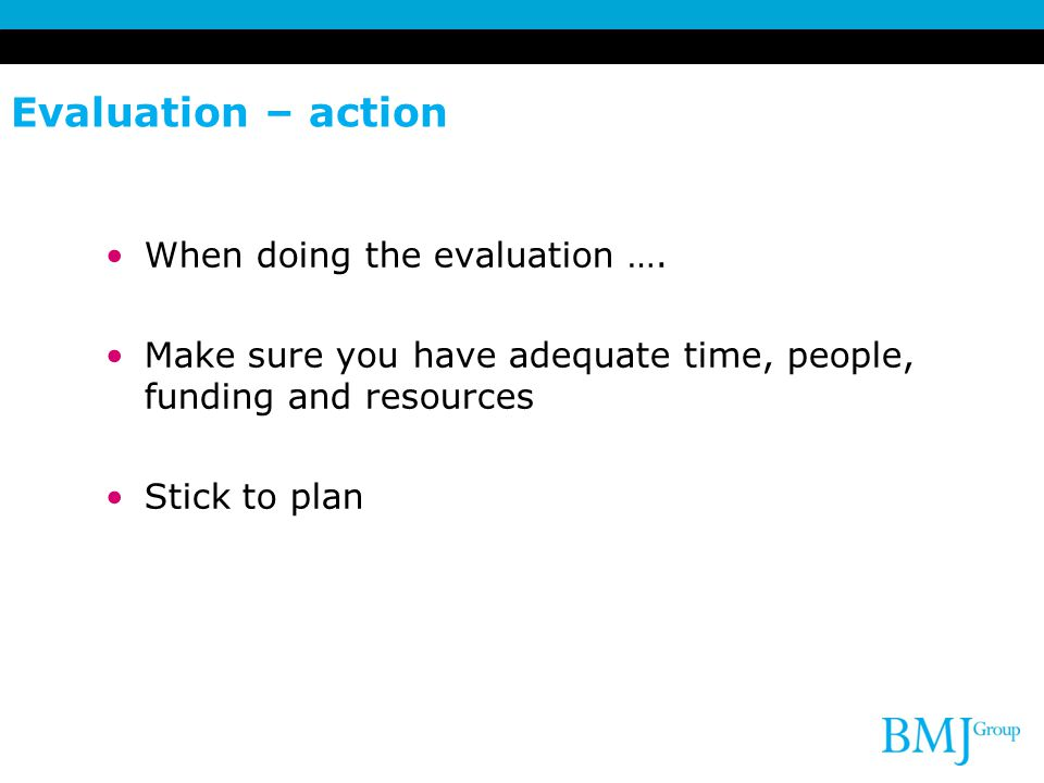 Evaluation – action When doing the evaluation ….