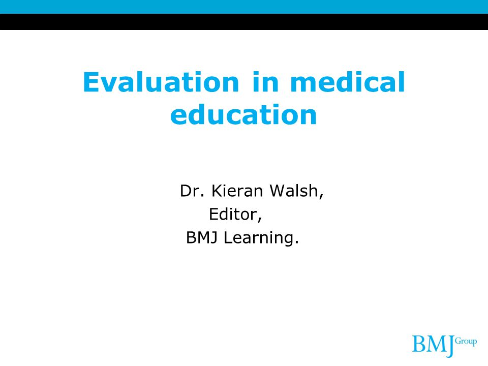 Evaluation in medical education Dr. Kieran Walsh, Editor, BMJ Learning.