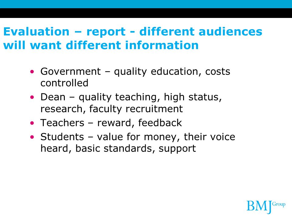 Evaluation – report - different audiences will want different information Government – quality education, costs controlled Dean – quality teaching, high status, research, faculty recruitment Teachers – reward, feedback Students – value for money, their voice heard, basic standards, support