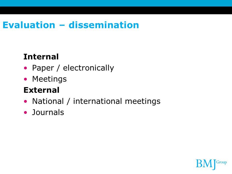 Evaluation – dissemination Internal Paper / electronically Meetings External National / international meetings Journals