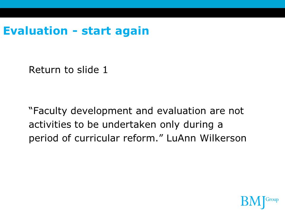 Evaluation - start again Return to slide 1 Faculty development and evaluation are not activities to be undertaken only during a period of curricular reform. LuAnn Wilkerson