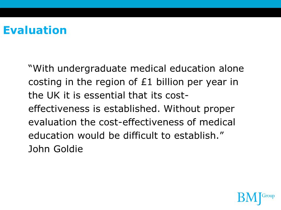 Evaluation With undergraduate medical education alone costing in the region of £1 billion per year in the UK it is essential that its cost- effectiveness is established.
