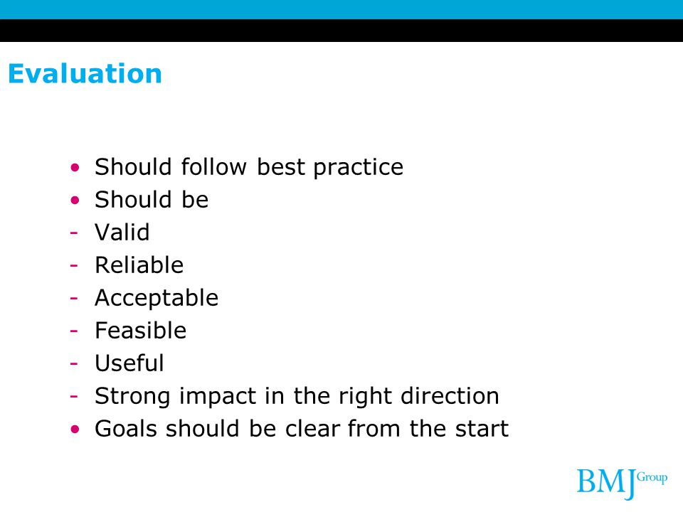 Evaluation Should follow best practice Should be -Valid -Reliable -Acceptable -Feasible -Useful -Strong impact in the right direction Goals should be clear from the start