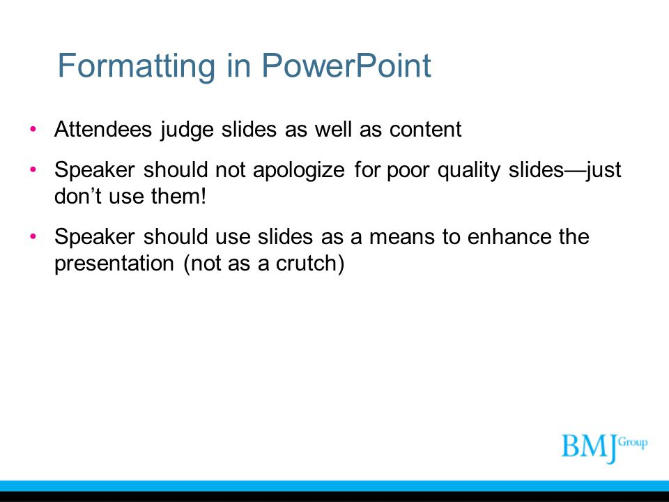 Formatting in PowerPoint Attendees judge slides as well as content Speaker should not apologize for poor quality slides—just don't use them! Speaker s