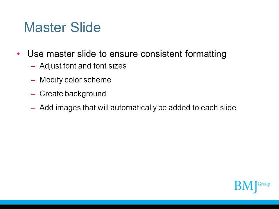 Master Slide Use master slide to ensure consistent formatting –Adjust font and font sizes –Modify color scheme –Create background –Add images that wil