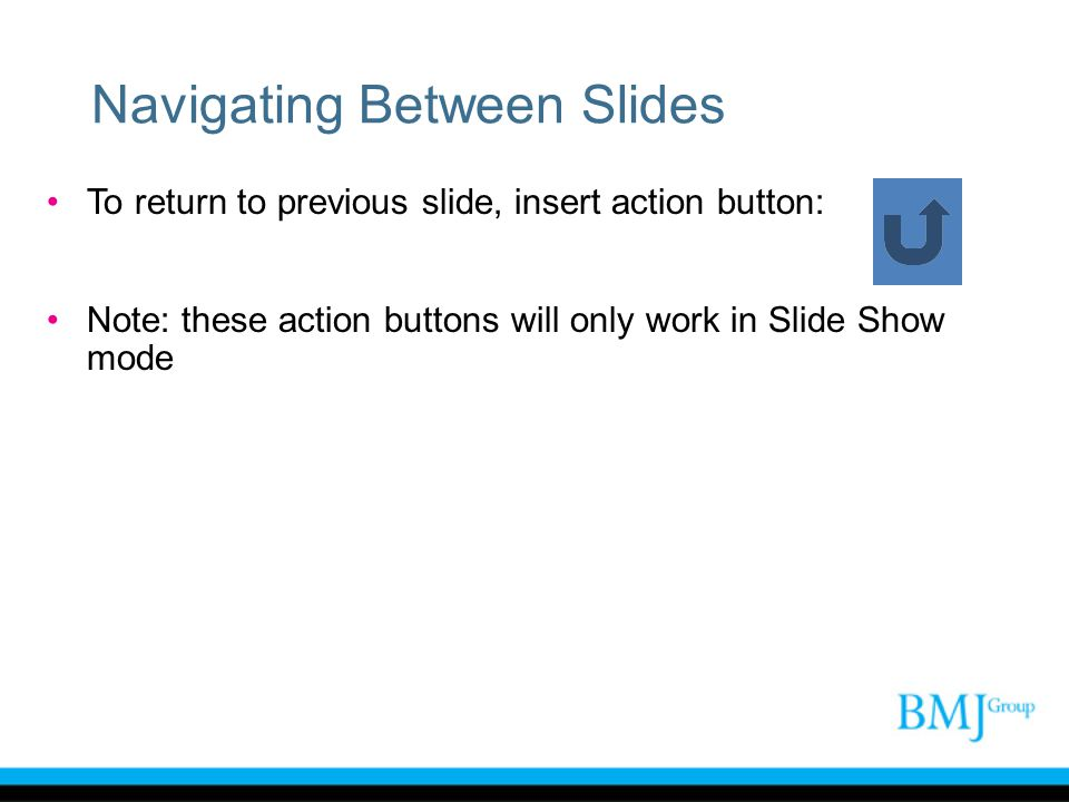 Navigating Between Slides To return to previous slide, insert action button: Note: these action buttons will only work in Slide Show mode