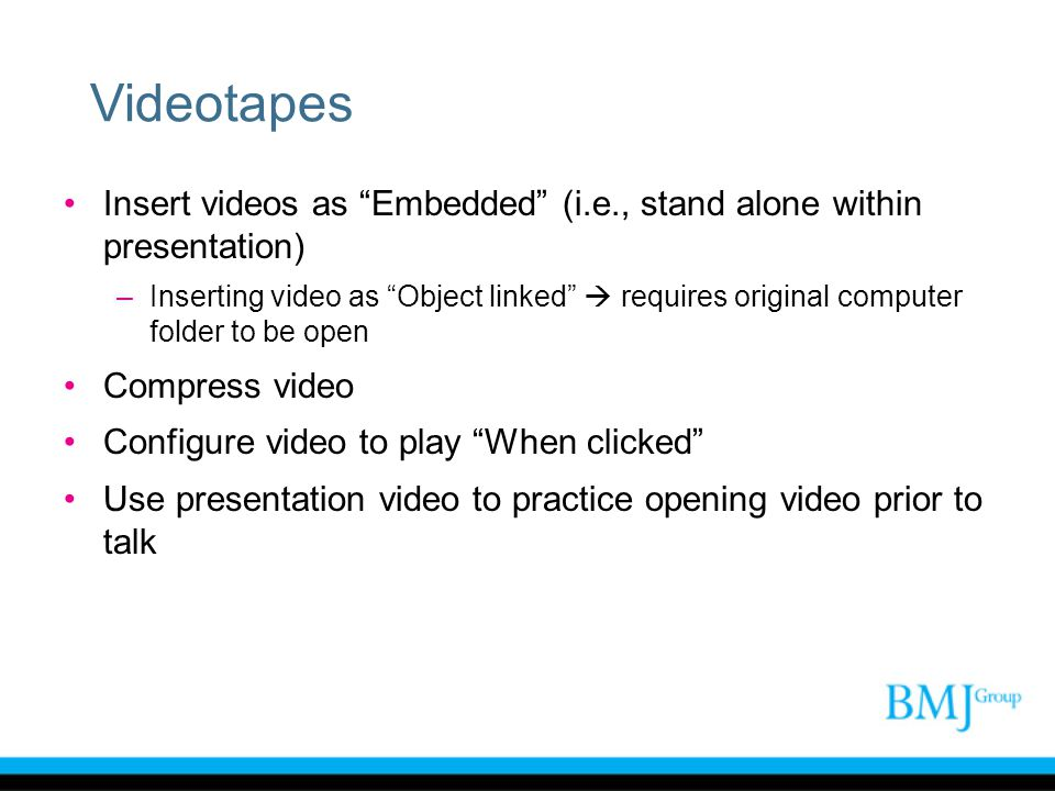 """Videotapes Insert videos as """"Embedded"""" (i.e., stand alone within presentation) –Inserting video as """"Object linked""""  requires original computer folder"""