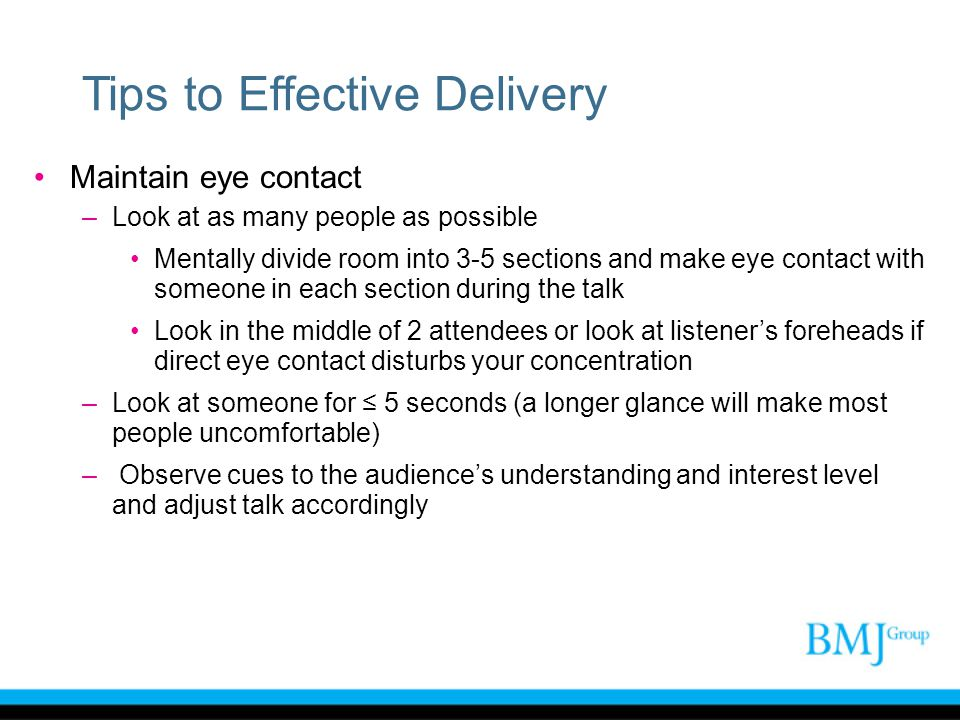 Tips to Effective Delivery Maintain eye contact –Look at as many people as possible Mentally divide room into 3-5 sections and make eye contact with s