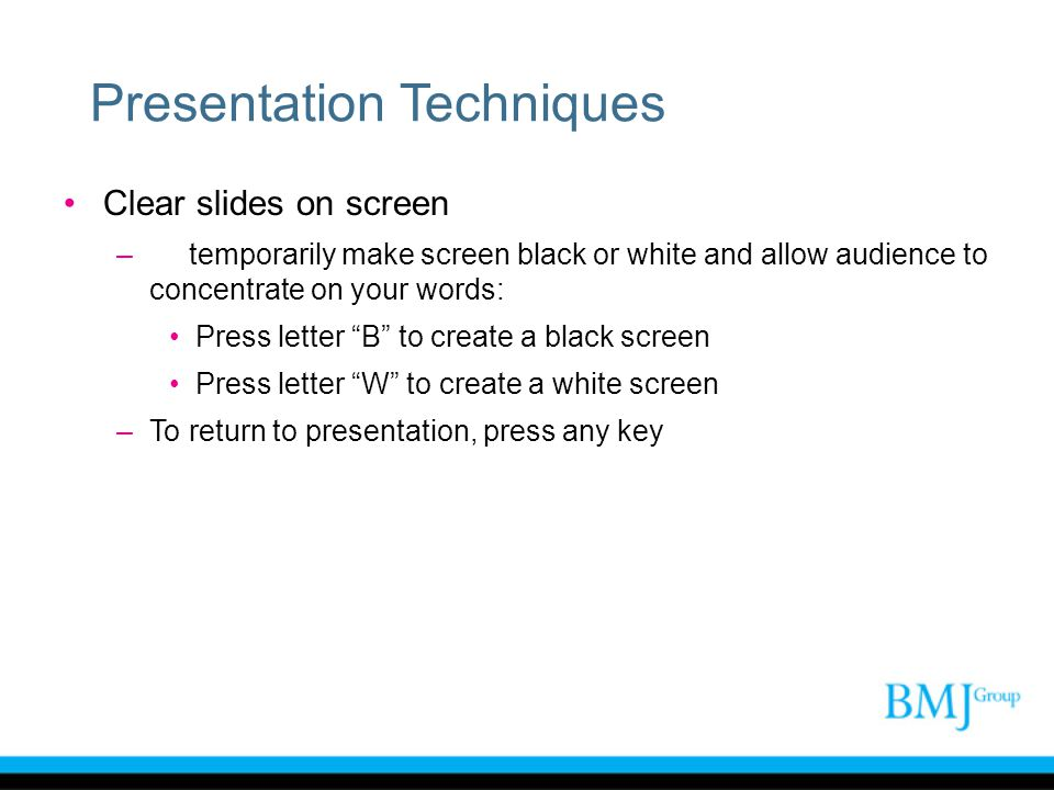Presentation Techniques Clear slides on screen –To temporarily make screen black or white and allow audience to concentrate on your words: Press lette