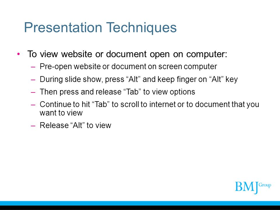 """Presentation Techniques To view website or document open on computer: –Pre-open website or document on screen computer –During slide show, press """"Alt"""""""