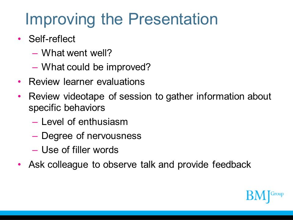 Improving the Presentation Self-reflect –What went well? –What could be improved? Review learner evaluations Review videotape of session to gather inf