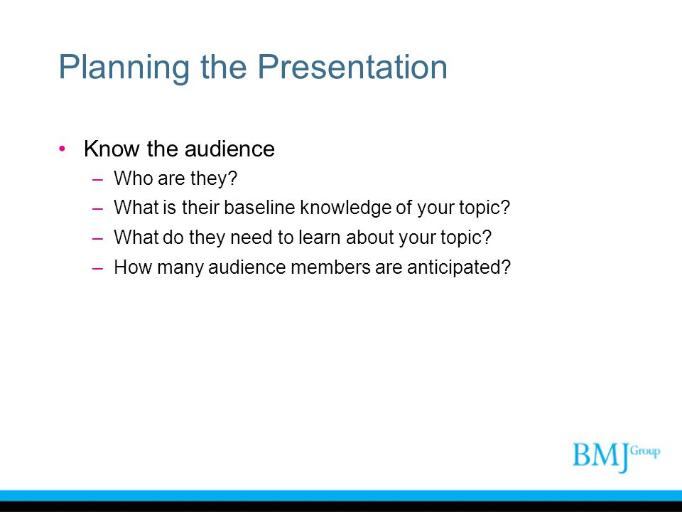 Planning the Presentation Know the audience –Who are they? –What is their baseline knowledge of your topic? –What do they need to learn about your top