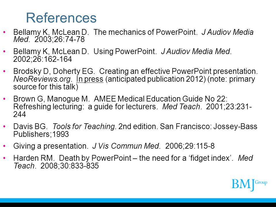 References Bellamy K, McLean D. The mechanics of PowerPoint. J Audiov Media Med. 2003;26:74-78 Bellamy K, McLean D. Using PowerPoint. J Audiov Media M