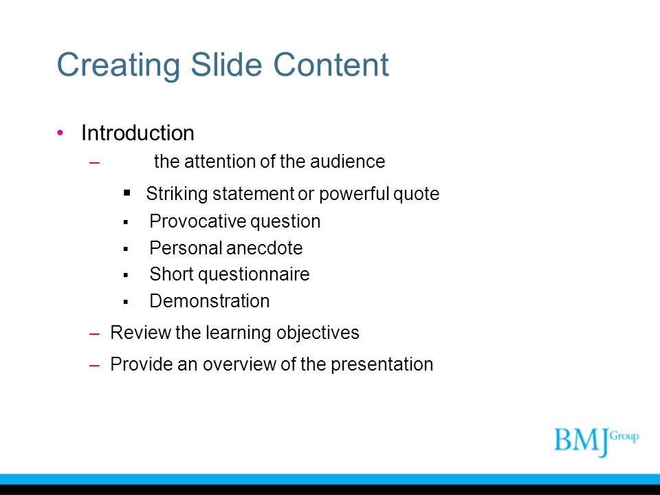 Creating Slide Content Introduction –Gain the attention of the audience  Striking statement or powerful quote  Provocative question  Personal anecd