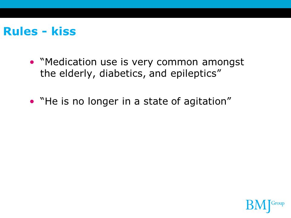 Rules - kiss Medication use is very common amongst the elderly, diabetics, and epileptics He is no longer in a state of agitation