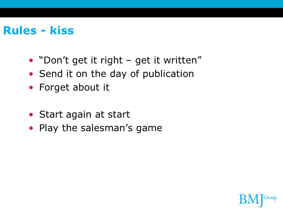 Rules - kiss Don't get it right – get it written Send it on the day of publication Forget about it Start again at start Play the salesman's game