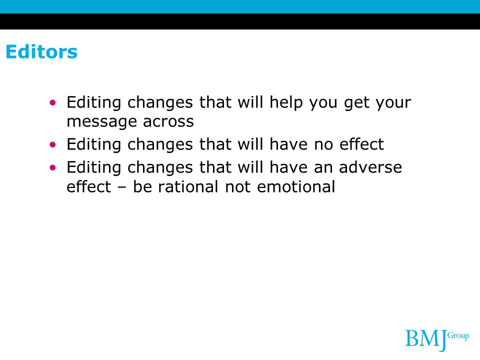 Editors Editing changes that will help you get your message across Editing changes that will have no effect Editing changes that will have an adverse effect – be rational not emotional