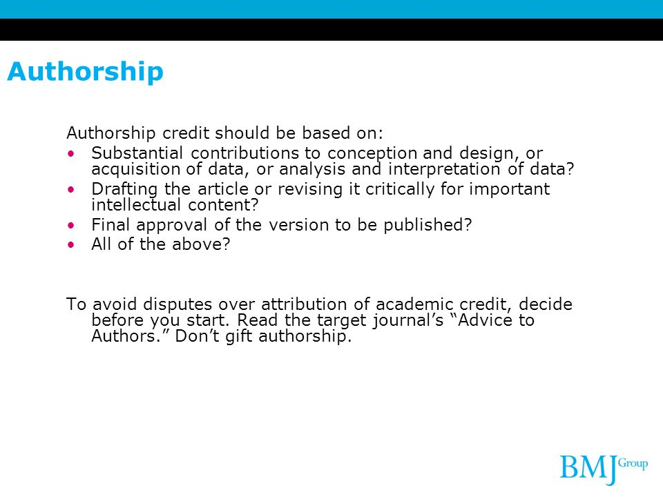 Authorship Authorship credit should be based on: Substantial contributions to conception and design, or acquisition of data, or analysis and interpretation of data.