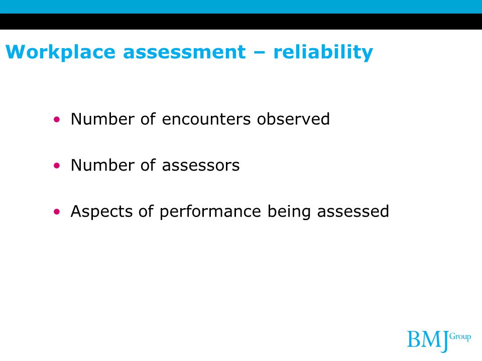 Workplace assessment – reliability Number of encounters observed Number of assessors Aspects of performance being assessed