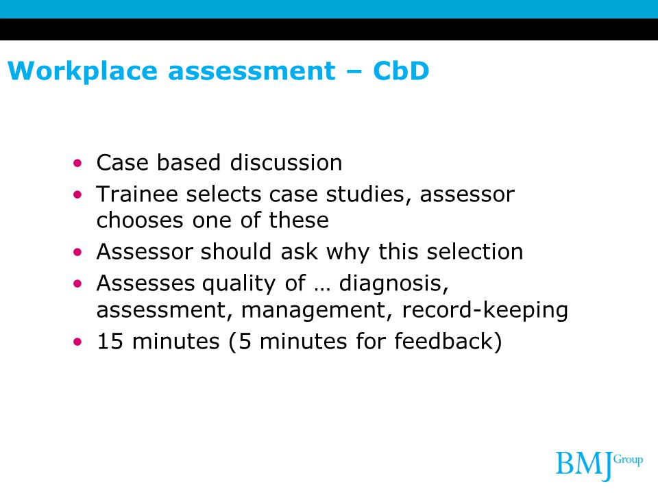 Workplace assessment – CbD Case based discussion Trainee selects case studies, assessor chooses one of these Assessor should ask why this selection As