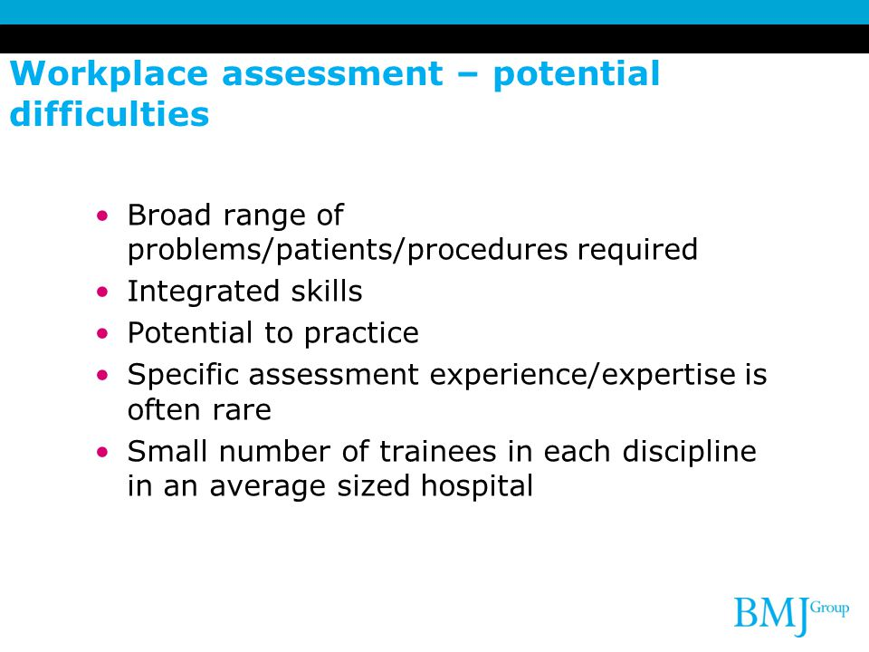 Workplace assessment – potential difficulties Broad range of problems/patients/procedures required Integrated skills Potential to practice Specific as