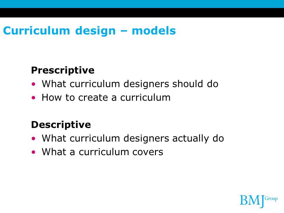 Curriculum design – models Prescriptive What curriculum designers should do How to create a curriculum Descriptive What curriculum designers actually