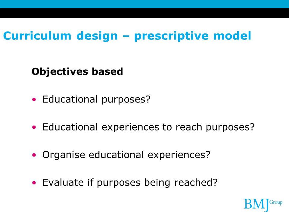 Curriculum design – prescriptive model Objectives based Educational purposes? Educational experiences to reach purposes? Organise educational experien