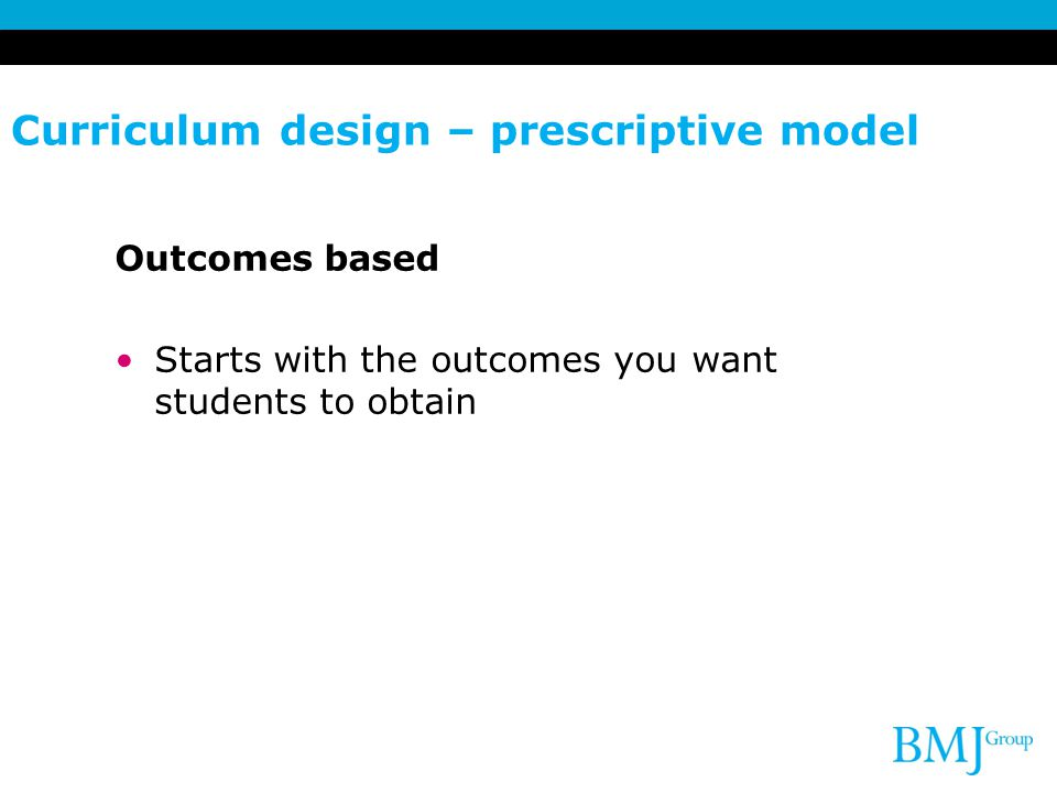 Curriculum design – prescriptive model Outcomes based Starts with the outcomes you want students to obtain