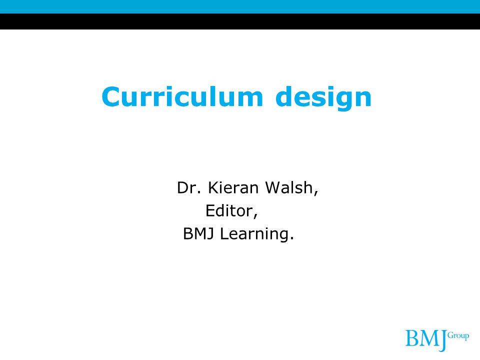 Curriculum design Dr. Kieran Walsh, Editor, BMJ Learning.