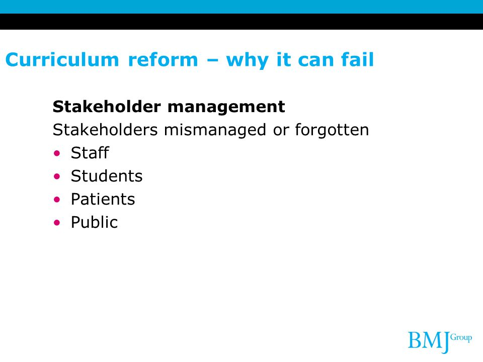 Curriculum reform – why it can fail Stakeholder management Stakeholders mismanaged or forgotten Staff Students Patients Public