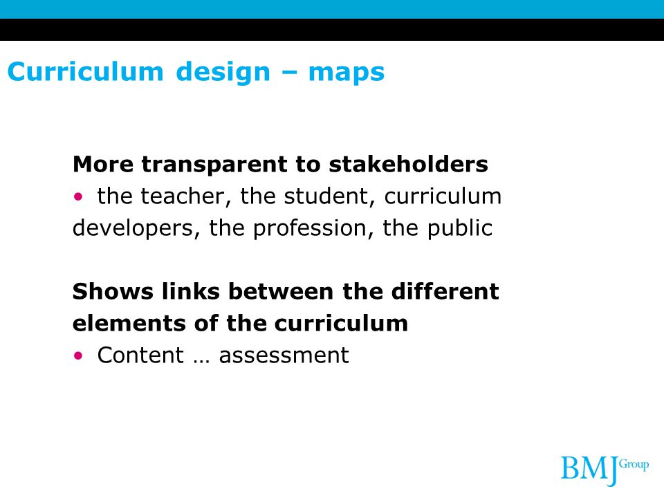 Curriculum design – maps More transparent to stakeholders the teacher, the student, curriculum developers, the profession, the public Shows links betw