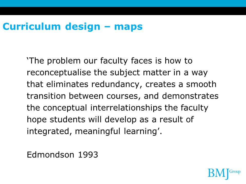 Curriculum design – maps 'The problem our faculty faces is how to reconceptualise the subject matter in a way that eliminates redundancy, creates a sm