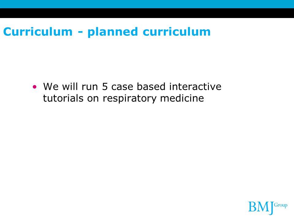 Curriculum - planned curriculum We will run 5 case based interactive tutorials on respiratory medicine