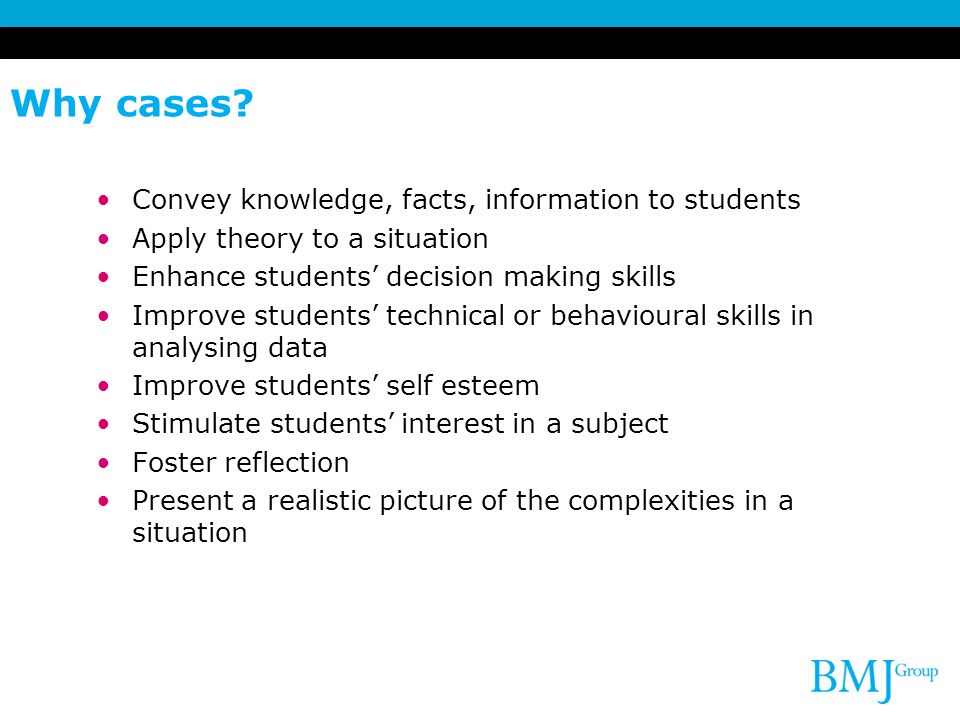 Why cases? Convey knowledge, facts, information to students Apply theory to a situation Enhance students' decision making skills Improve students' tec