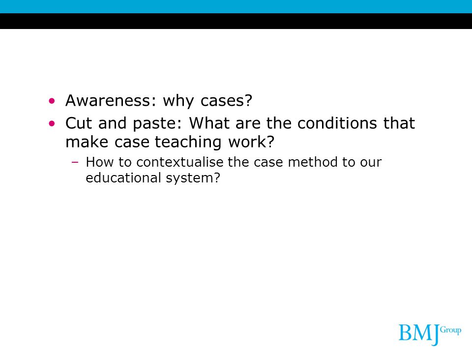 Awareness: why cases. Cut and paste: What are the conditions that make case teaching work.