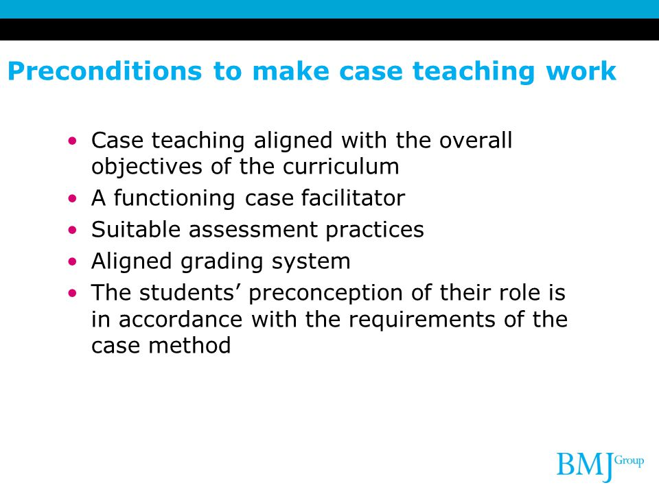 Preconditions to make case teaching work Case teaching aligned with the overall objectives of the curriculum A functioning case facilitator Suitable assessment practices Aligned grading system The students' preconception of their role is in accordance with the requirements of the case method