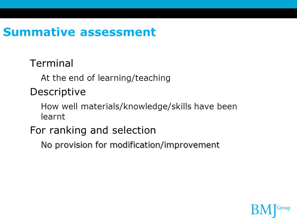 Summative assessment Terminal At the end of learning/teaching Descriptive How well materials/knowledge/skills have been learnt For ranking and selection No provision for modification/improvement No provision for modification/improvement