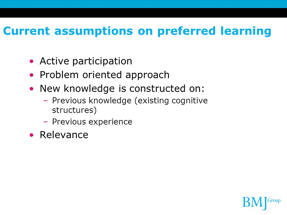 Current assumptions on preferred learning Active participation Problem oriented approach New knowledge is constructed on: –Previous knowledge (existing cognitive structures) –Previous experience Relevance