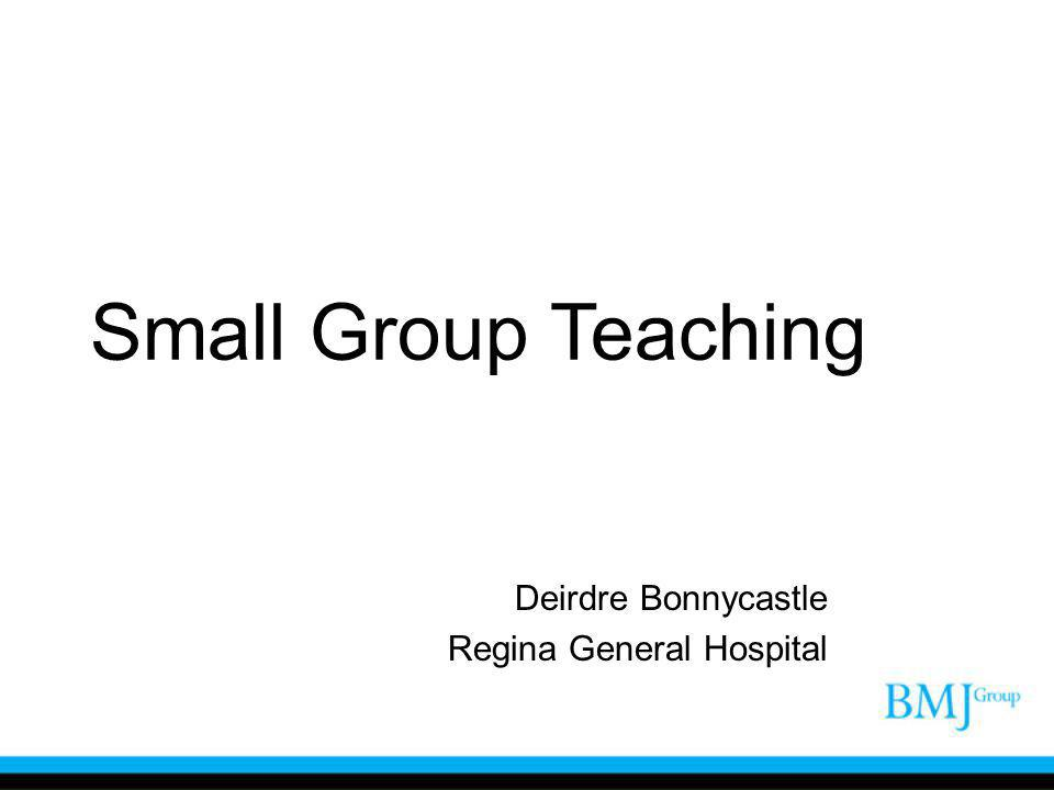 Small Group Teaching Deirdre Bonnycastle Regina General Hospital