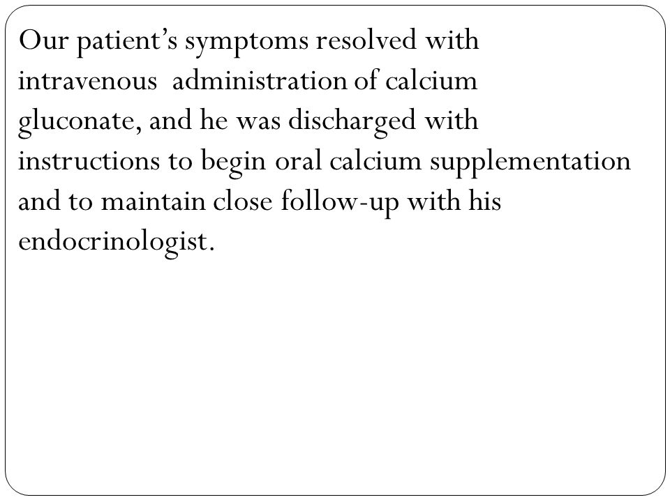 Our patient's symptoms resolved with intravenous administration of calcium gluconate, and he was discharged with instructions to begin oral calcium supplementation and to maintain close follow-up with his endocrinologist.