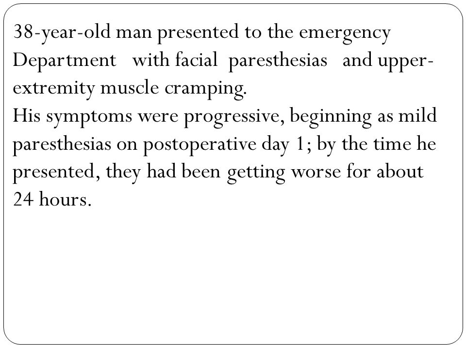 38-year-old man presented to the emergency Department with facial paresthesias and upper- extremity muscle cramping. His symptoms were progressive, be
