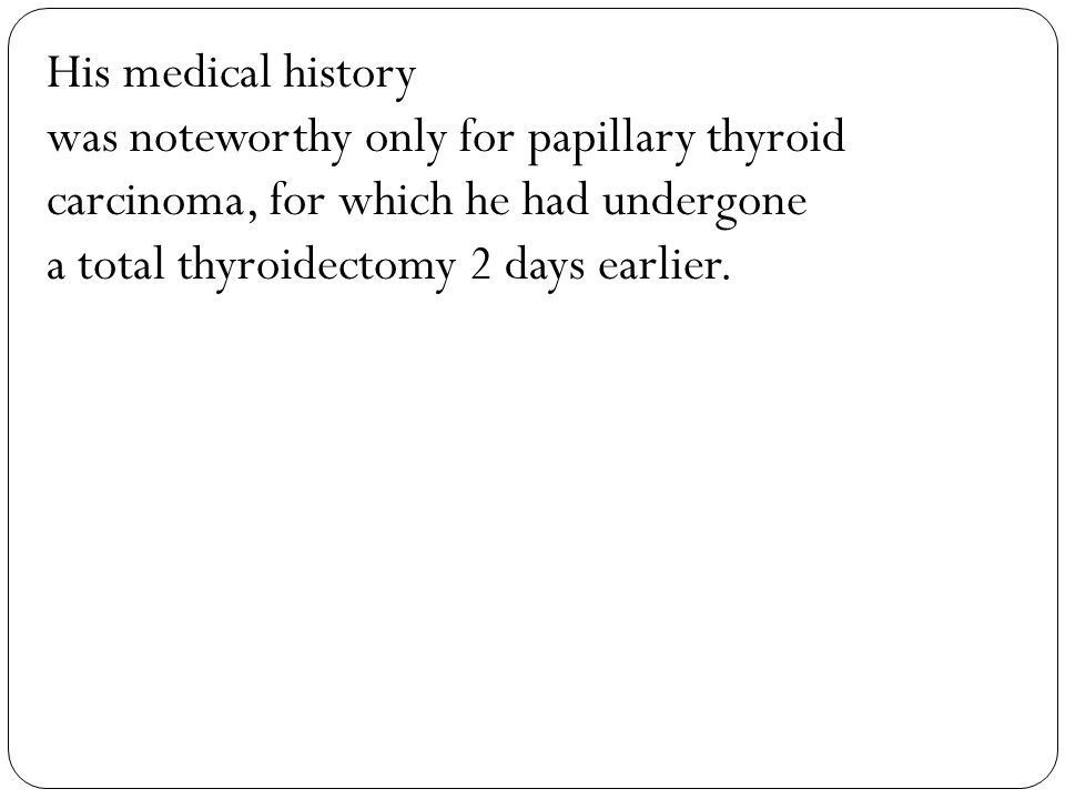 His medical history was noteworthy only for papillary thyroid carcinoma, for which he had undergone a total thyroidectomy 2 days earlier.