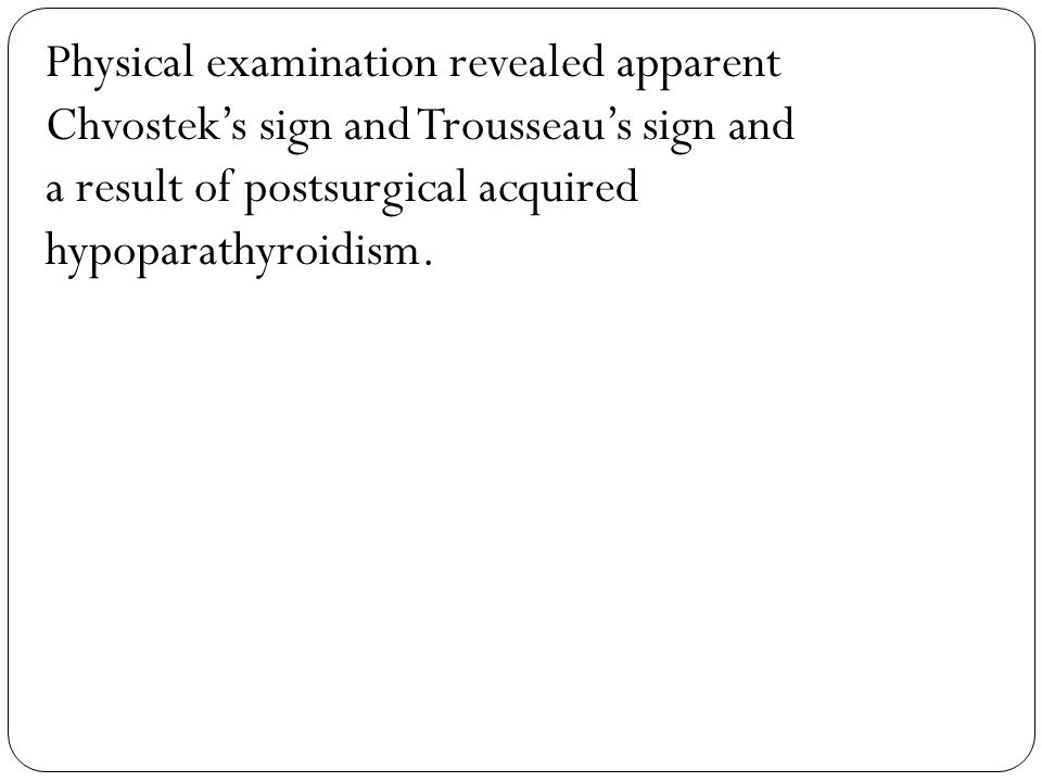 Physical examination revealed apparent Chvostek's sign and Trousseau's sign and a result of postsurgical acquired hypoparathyroidism.