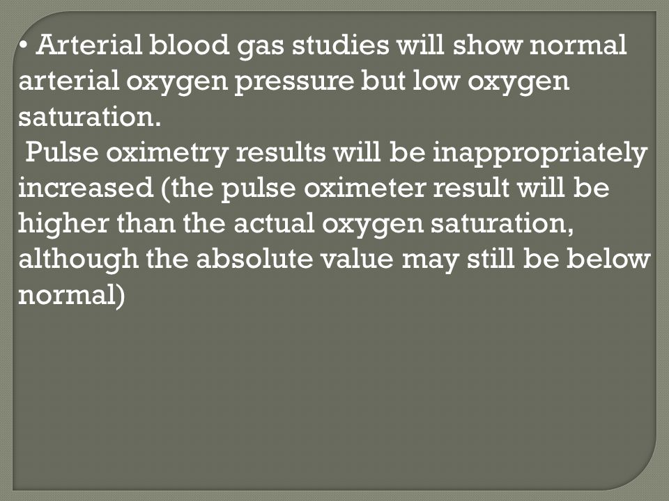Arterial blood gas studies will show normal arterial oxygen pressure but low oxygen saturation. Pulse oximetry results will be inappropriately increas