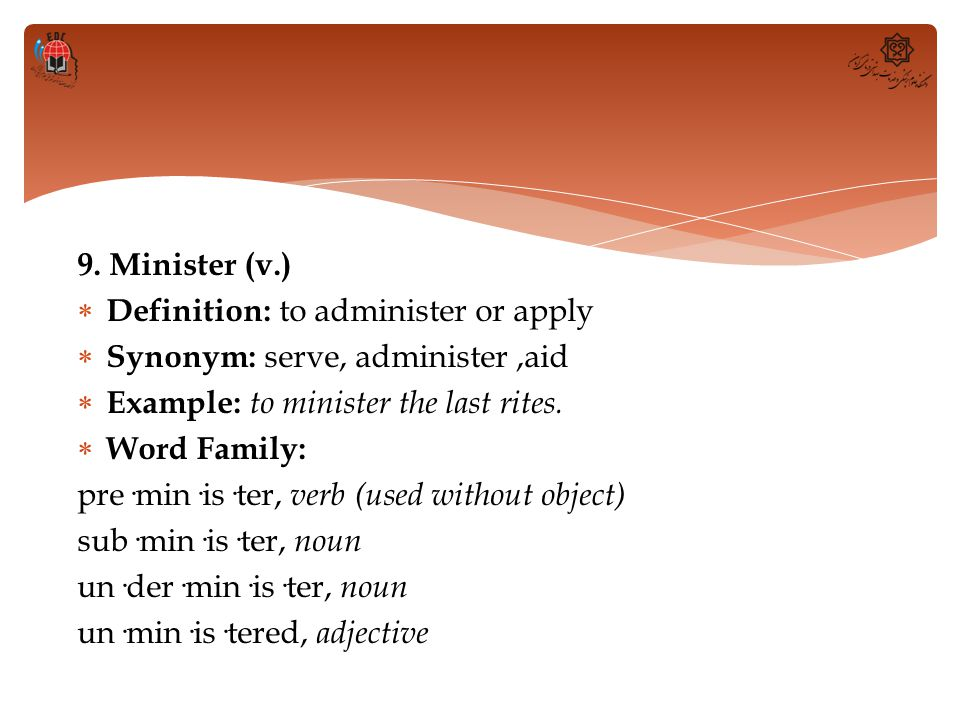9. Minister (v.)  Definition: to administer or apply  Synonym: serve, administer,aid  Example: to minister the last rites.  Word Family: pre·min·i