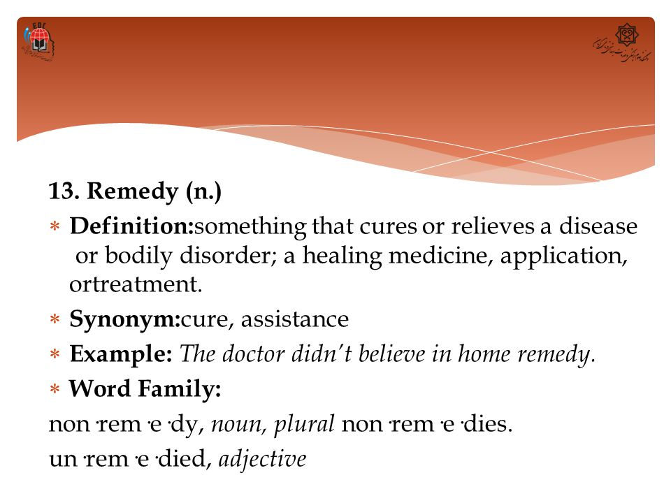 13. Remedy (n.)  Definition: something that cures or relieves a disease or bodily disorder; a healing medicine, application, ortreatment.  Synonym: