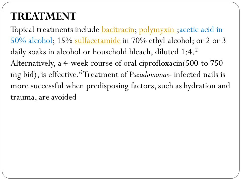 TREATMENT Topical treatments include bacitracin; polymyxin ;acetic acid in 50% alcohol; 15% sulfacetamide in 70% ethyl alcohol; or 2 or 3 daily soaks in alcohol or household bleach, diluted 1:4.