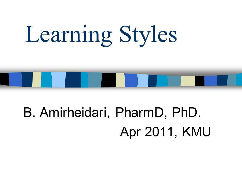 Learning Styles B. Amirheidari, PharmD, PhD. Apr 2011, KMU