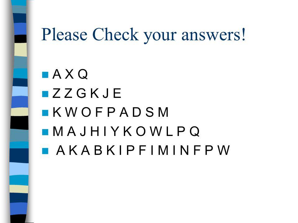Please Check your answers! A X Q Z Z G K J E K W O F P A D S M M A J H I Y K O W L P Q A K A B K I P F I M I N F P W