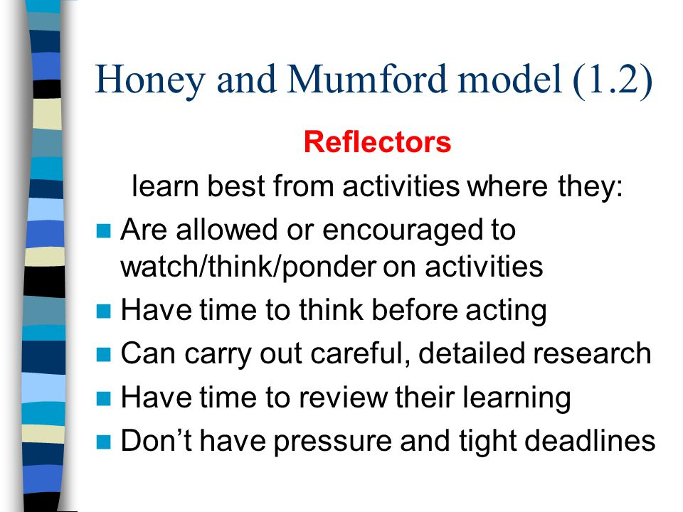Honey and Mumford model (1.2) Reflectors learn best from activities where they: Are allowed or encouraged to watch/think/ponder on activities Have tim